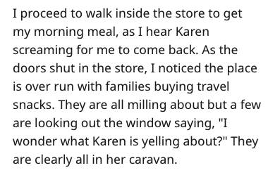 "Text - I proceed to walk inside the store to get my morning meal, as I hear Karen screaming for me to come back. As the doors shut in the store, I noticed the place is over run with families buying travel snacks. They are all milling about but a few are looking out the window saying, ""I wonder what Karen is yelling about?"" They are clearly all in her caravan."