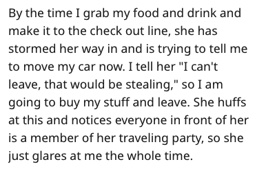"Text - By the time I grab my food and drink and make it to the check out line, she has stormed her way in and is trying to tell me to move my car now. I tell her ""I can't leave, that would be stealing,"" so I am going to buy my stuff and leave. She huffs at this and notices everyone in front of her is a member of her traveling party, so she just glares at me the whole time"