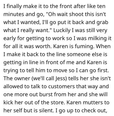 """Text - I finally make it to the front after like ten minutes and go, """"Oh wait shoot this isn't what I wanted, I'll go put it back and grab what I really want."""" Luckily I was still very early for getting to work so I was milking it for all it was worth. Karen is fuming. When I make it back to the line someone else is getting in line in front of me and Karen is trying to tell him to move so I can go first. The owner (we'll call Jess) tells her she isn't allowed to talk to customers that way and on"""