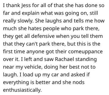 Text - I thank Jess for all of that she has done so far and explain what was going on, still really slowly. She laughs and tells me how much she hates people who park there, they get all defensive when you tell them that they can't park there, but this is the first time anyone got their comeuppance over it. I left and saw Rachael standing near my vehicle, doing her best not to laugh. I load up my car and asked if everything is better and she nods enthusiastically.