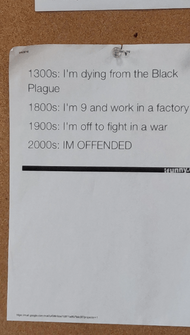 Text - ase 1300s: I'm dying from the Black Plague 1800s: I'm 9 and work in a factory 1900s: I'm off to fight in a war 2000s: IM OFFENDED REunny mal ggi