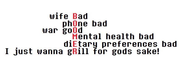 Text - wife Bad phOne bad war go0d Mental health bad diEtary preferences bad I just wanna gRill for gods sake!