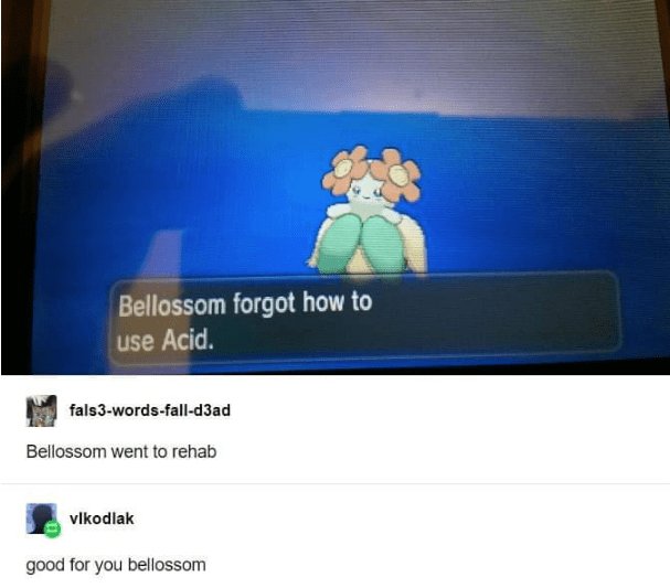 Text - Bellossom forgot how to use Acid. fals3-words-fall-d3ad Bellossom went to rehab vlkodlak good for you bellossom