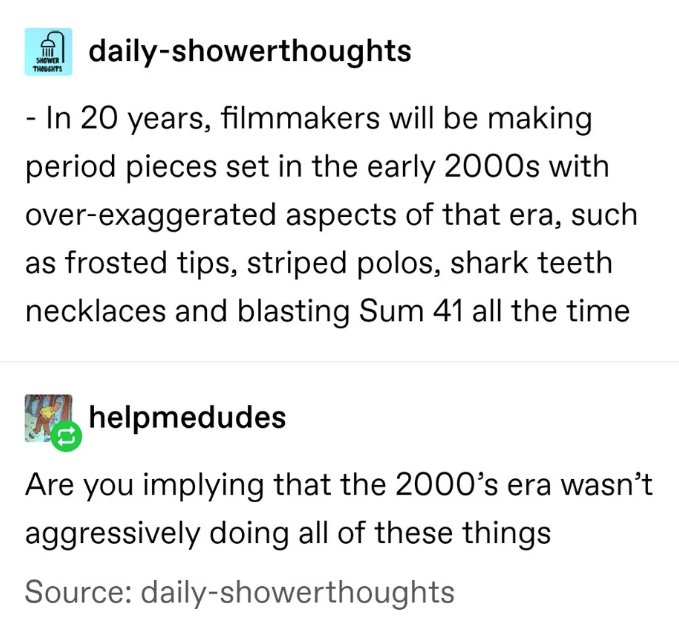 Text - daily-showerthoughts sewER THGHTS - In 20 years, filmmakers will be making period pieces set in the early 2000s with over-exaggerated aspects of that era, such frosted tips, striped polos, shark teeth necklaces and blasting Sum 41 all the time helpmedudes Are you implying that the 2000's era wasn't aggressively doing all of these things Source: daily-showerthoughts