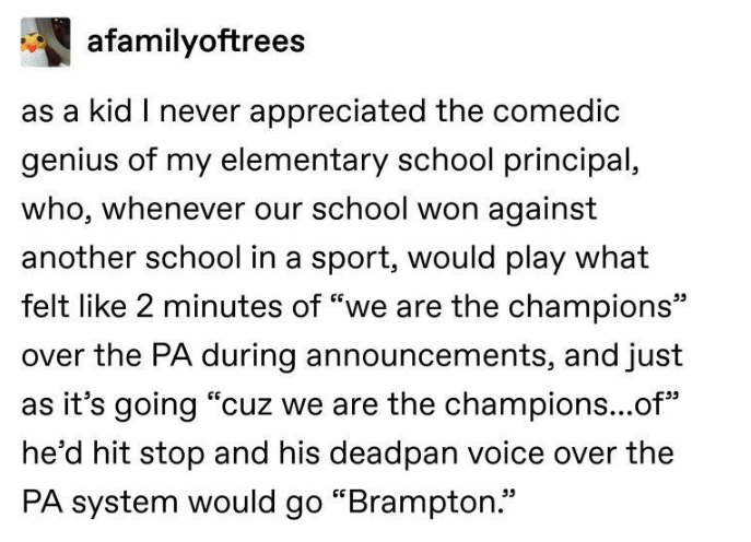 """Text - afamilyoftrees as a kid I never appreciated the comedic genius of my elementary school principal, who, whenever our school won against another school in a sport, would play what felt like 2 minutes of """"we are the champions"""" over the PA during announcements, and just as it's going """"cuz we are the champions...of"""" he'd hit stop and his deadpan voice over the PA system would go """"Brampton."""""""