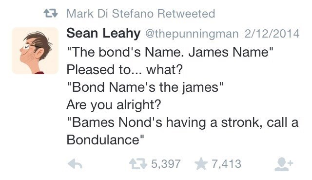 "Text - t Mark Di Stefano Retweeted Sean Leahy @thepunningman 2/12/2014 ""The bond's Name. James Name"" Pleased to... what? ""Bond Name's the james"" Are you alright? ""Bames Nond's having a stronk, call a Bondulance"" 5,397 7,413"