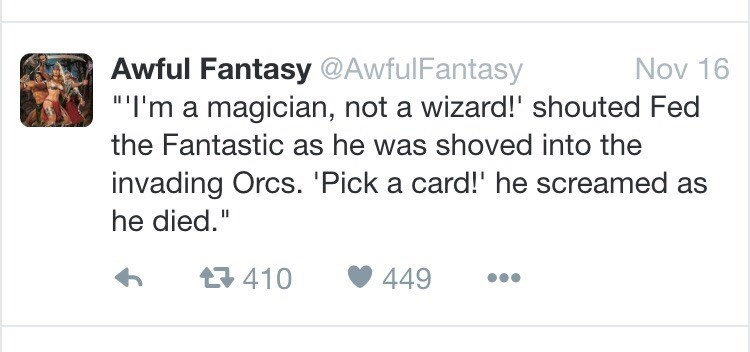 "Text - Awful Fantasy @AwfulFantasy ""I'm a magician, not a wizard!' shouted Fed Nov 16 the Fantastic as he was shoved into the invading Orcs. 'Pick a card!' he screamed as he died."" 410 449"