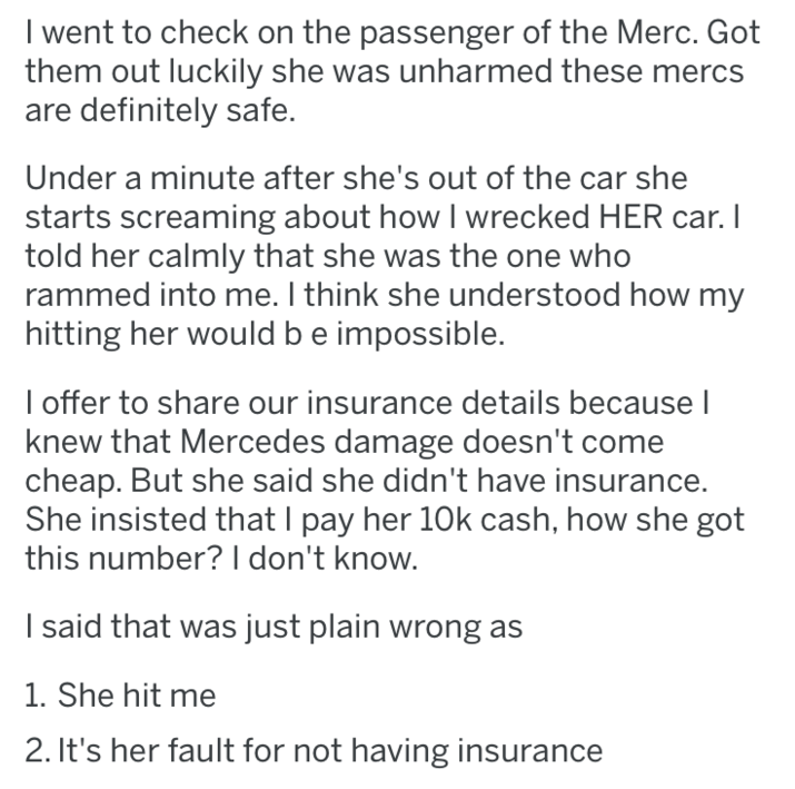 Text - I went to check on the passenger of the Merc. Got them out luckily she was unharmed these mercs are definitely safe. Under a minute after she's out of the car she starts screaming about how I wrecked HER car. I told her calmly that she was the one who rammed into me. I think she understood how my hitting her would be impossible. I offer to share our insurance details becausel knew that Mercedes damage doesn't come cheap. But she said she didn't have insurance. She insisted that I pay her