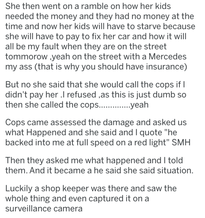 Text - She then went on a ramble on how her kids needed the money and they had no money at the time and now her kids will have to starve because she will have to pay to fix her car and how it will all be my fault when they are on the street tommorow yeah on the street with a Mercedes my ass (that is why you should have insurance) But no she said that she would call the cops if didn't pay her . refused ,as this is just dumb so then she called the cops... yeah Cops came assessed the damage and ask