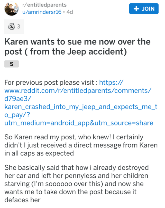Text - r/entitledparents JOIN u/amrindersr16 4d S 3 Karen wants to sue me now over the post (from the Jeep accident) S For previous post please visit https:// www.reddit.com/r/entitledparents/comments/ d79ae3/ karen_crashed_into_my_jeep_and_expects_me_t O_pay/? utm_medium-android_app&utm_source=share So Karen read my post, who knew! I certainly didn't I just received a direct message from Karen in all caps as expected She basically said that how i already destroyed her car and left her pennyless
