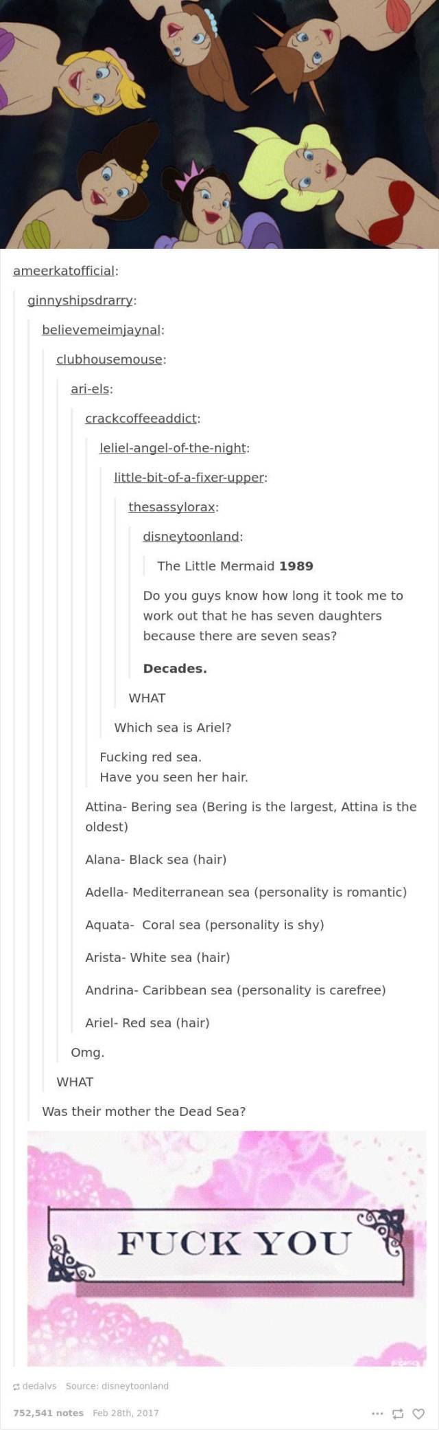 Text - ameerkatofficial: ginnyshipsdrarry: believemeimjaynal: clubhousemouse: ari-els: crackcoffeeaddict leliel-angel-of-the-night: little-bit-of-a-fixer-upper: thesassylorax: disneytoonland: The Little Mermaid 1989 Do you guys know how long it took me to work out that he has seven daughters because there are seven seas? Decades. WHAT Which sea is Ariel? Fucking red sea. Have you seen her hair. Attina- Bering sea (Bering is the largest, Attina is the oldest) Alana- Black sea (hair) Adella- Medit