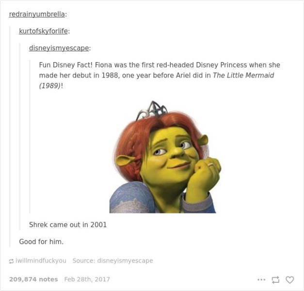Head - redrainyumbrella: kurtofskyforlife: disneyismyescape: Fun Disney Fact! Fiona was the first red-headed Disney Princess when she made her debut in 1988, one year before Ariel did in The Little Mermaid (1989)! Shrek came out in 2001 Good for him. iwillmindfuckyou Source: disneyismyescape 209,874 notes Feb 28th, 2017