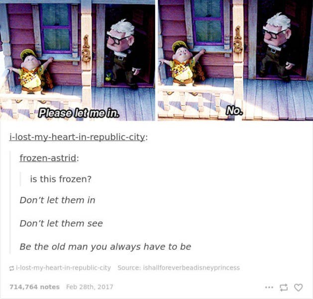 Text - No. Please let me in i-lost-my-heart-in-republic-city: frozen-astrid: is this frozen? Don't let them in Don't let them see Be the old man you always have to be Host-my-heart-in-republic-city Source: ishallforeverbeadisneyprincess 714,764 notes Feb 28th, 2017
