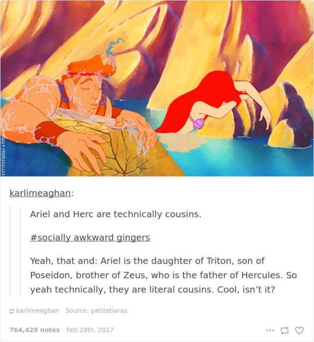 Illustration - karlimeaghan: Ariel and Herc are technically cousins. #socially awkward gingers Yeah, that and: Ariel is the daughter of Triton, son of Poseidon, brother of Zeus, who is the father of Hercules. So yeah technically, they are literal cousins. Cool, isn't it? karlimeaghan Source: petitetiaras 764,429 notes Feb 28th, 2017