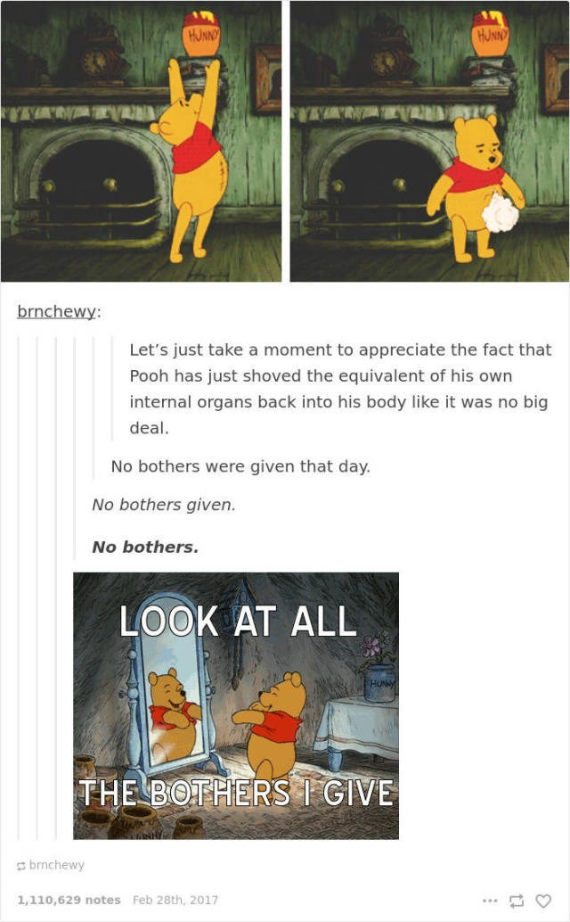 Cartoon - HUNNY HUNN brnchewy: Let's just take a moment to appreciate the fact that Pooh has just shoved the equivalent of his own internal organs back into his body like it was no big deal No bothers were given that day No bothers given. No bothers LOOK AT ALL THE BOTHERSI GIVE brmchewy 1,110,629 notes Feb 28th, 2017