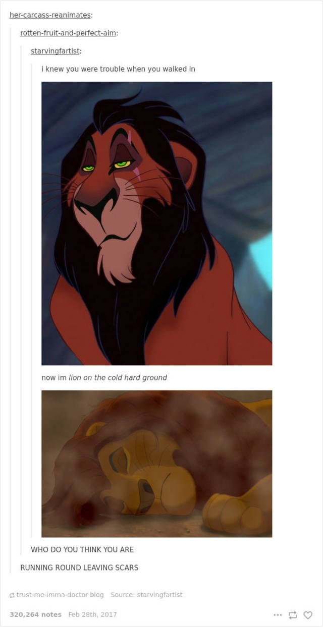 Lion - her-carcass-reanimates: rotten-fruit-and-perfect-aim: starvingfartist: i knew you were trouble when you walked in now im lion on the cold hard ground WHO DO YOU THINK YOU ARE RUNNING ROUND LEAVING SCARS trust-me-imma-doctor-blog Source: starvingfartist 320,264 notes Feb 28th, 2017