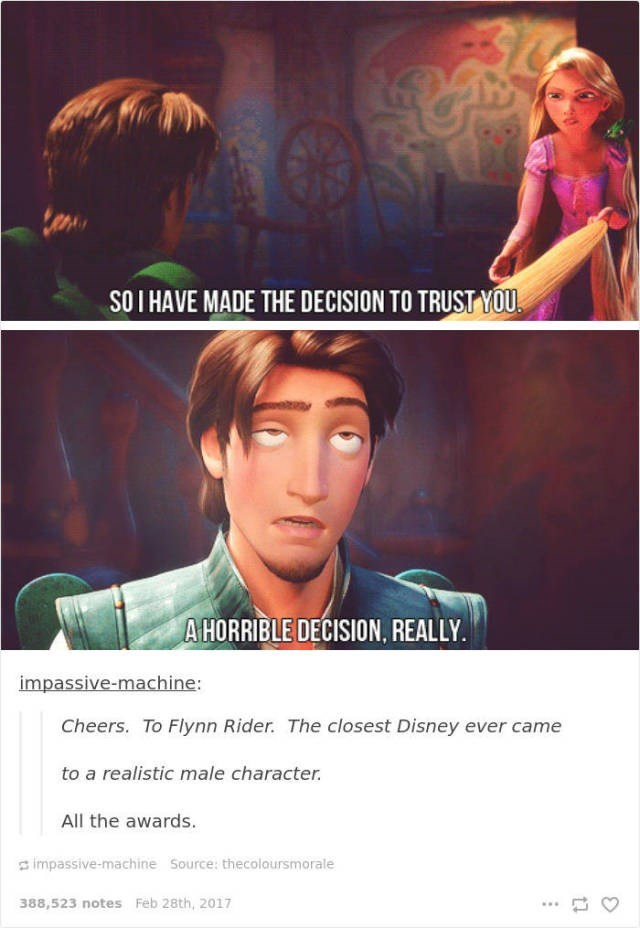 Text - SOI HAVE MADE THE DECISION TO TRUST YOU AHORRIBLE DECISION, REALLY. impassive-machine: Cheers. To Flynn Rider. The closest Disney ever came to a realistic male character. All the awards. impassive-machine Source: thecoloursmorale 388,523 notes Feb 28th, 2017