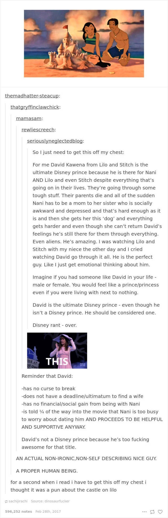 Text - themadhatter-steacup: thatgryffinclawchick: mamasam: rewliescreech: seriouslyneglectedblog: So I just need to get this off my chest: For me David Kawena from Lilo and Stitch is the ultimate Disney prince because he is there for Nani AND Lilo and even Stitch despite everything that's going on in their lives. They're going through some tough stuff. Their parents die and all of the sudden Nani has to be a mom to her sister who is socially awkward and depressed and that's hard enough as it is
