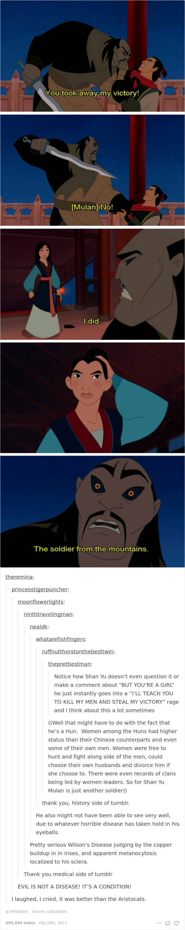 """Cartoon - You took away my victory! [Mulan] No! I did The soldier from the mountains. theremina: princesstigerpuncher: moonflowerlights: ninthtravelingman: nealdk: whatarefishfingers: ruffnutthorstonthebesttwin: theprettiestman: Notice how Shan Yu doesn't even question it or make a comment about """"BUT YOU'RE A GIRL"""" he just instantly goes into a """"I'LL TEACH YOU TO KILL MY MEN AND STEAL MY VICTORY"""" rage and I think about this a lot sometimes ((Well that might have to do with the fact that he's a H"""