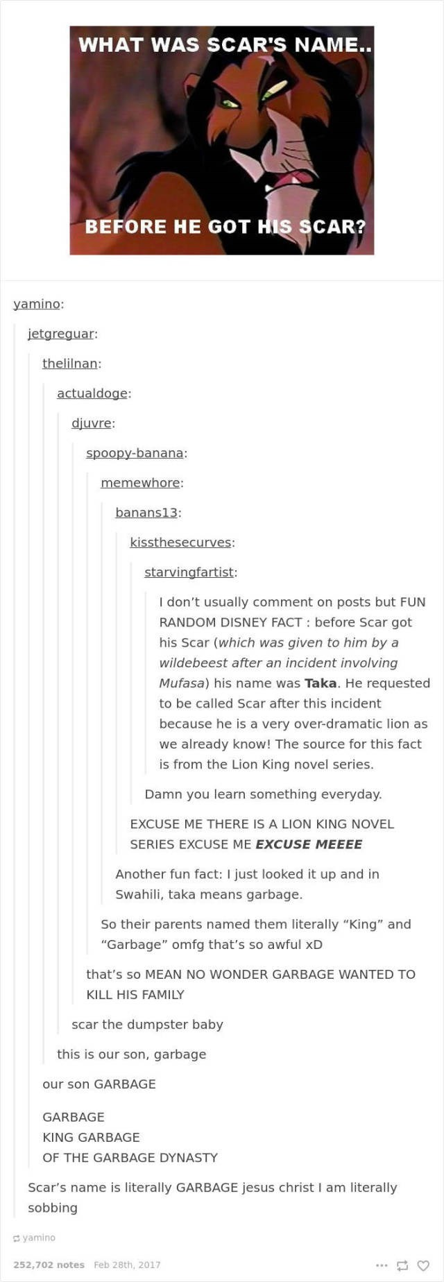 Text - WHAT WAS SCAR'S NAME.. BEFORE HE GOT HIS SCAR? yamino: jetgreguar: thelilnan: actualdoge: diuvre: spoopy-banana: memewhore: banans13: kissthesecurves: starvingfartist: I don't usually comment on posts but FUN RANDOM DISNEY FACT: before Scar got his Scar (which was given to him by a wildebeest after an incident involving Mufasa) his name was Taka. He requested to be called Scar after this incident because he is a very over-dramatic lion as we already know! The source for this fact is from