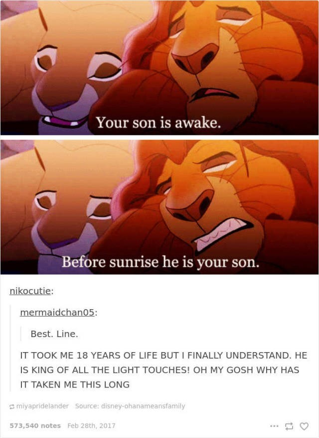 Cartoon - Your son is awake. Before sunrise he is your son. nikocutie: mermaidchan05 Best. Line. IT TOOK ME 18 YEARS OF LIFE BUT I FINALLY UNDERSTAND. HE IS KING OF ALL THE LIGHT TOUCHES! OH MY GOSH WHY HAS IT TAKEN ME THIS LONG miyapridelander Source: disney-ohanameansfamily 573,540 notes Feb 28th, 2017 :