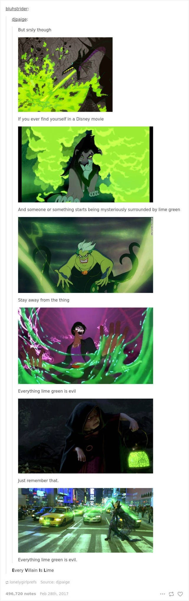 Green - bluhstrider: dipaige: But srsly though If you ever find yourself in a Disney movie And someone or something starts being mysteriously surrounded by lime green Stay away from the thing Everything lime green is evil Just remember that Everything lime green is evil. Every Villain Is Lime lonelygiriprefs Source: dipaige 496,720 notes Feb 28th, 2017