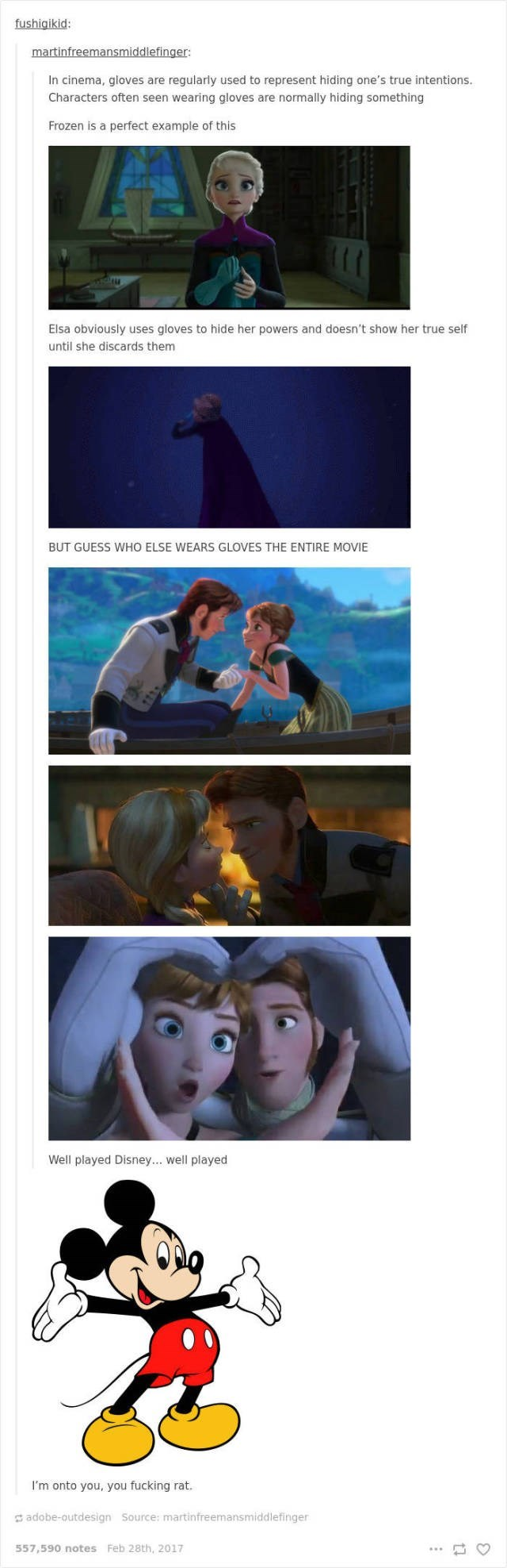 Photography - fushigikid: martinfreemansmiddlefinger: In cinema, gloves are regularly used to represent hiding one's true intentions. Characters often seen wearing gloves are normally hiding something Frozen is a perfect example of this Elsa obviously uses gloves to hide her powers and doesn't show her true self until she discards them BUT GUESS WHO ELSE WEARS GLOVES THE ENTIRE MOVIE Well played Disney... well played I'm onto you, you fucking rat. adobe-outdesign Source: martinfreemansmiddlefing