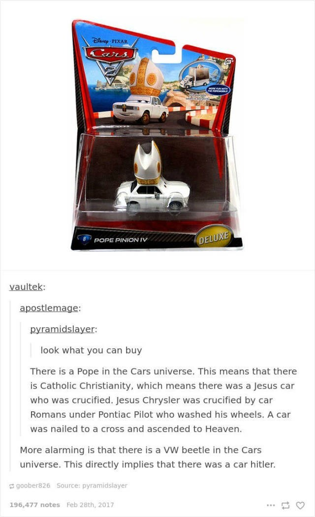 Vehicle - D PIXAR MORE FN WTH DELUXE POPE PINION IV vaultek: apostlemage: pyramidslayer: look what you can buy There is a Pope in the Cars universe. This means that there is Catholic Christianity, which means there was a Jesus car who was crucified. Jesus Chrysler was crucified by car Romans under Pontiac Pilot who washed his wheels. A car was nailed to a cross and ascended to Heaven. More alarming is that there is a VW beetle in the Cars universe. This directly implies that there was a car hitl