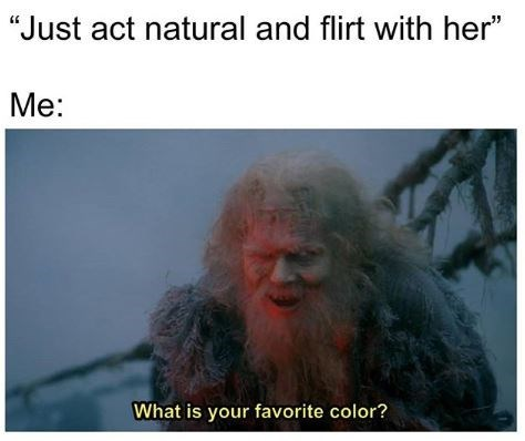 """Text - """"Just act natural and flirt with her"""" Me: What is your favorite color?"""