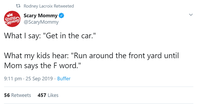 """Text - t Rodney Lacroix Retweeted Scary Mommy Saom @ScaryMommy What I say: """"Get in the car."""" What my kids hear: """"Run around the front yard until Mom says the F word."""" 9:11 pm 25 Sep 2019 Buffer 457 Likes 56 Retweets"""