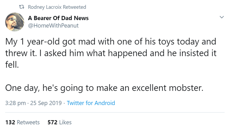 Text - t Rodney Lacroix Retweeted A Bearer Of Dad News @HomeWithPeanut My 1 year-old got mad with one of his toys today and threw it. I asked him what happened and he insisted it fell. One day, he's going to make an excellent mobster. 3:28 pm 25 Sep 2019 Twitter for Android 572 Likes 132 Retweets