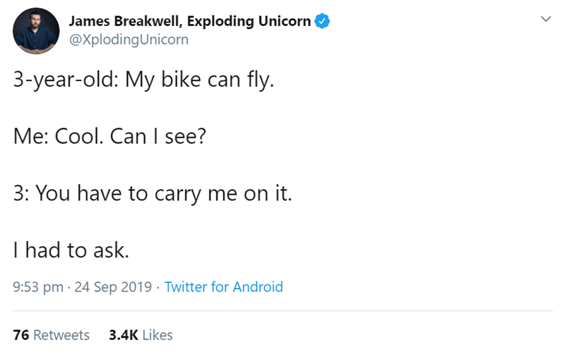 Text - James Breakwell, Exploding Unicorn @XplodingUnicorn 3-year-old: My bike can fly. Me: Cool. Can I see? 3: You have to carry me on it. I had to ask. 9:53 pm 24 Sep 2019 Twitter for Android 3.4K Likes 76 Retweets