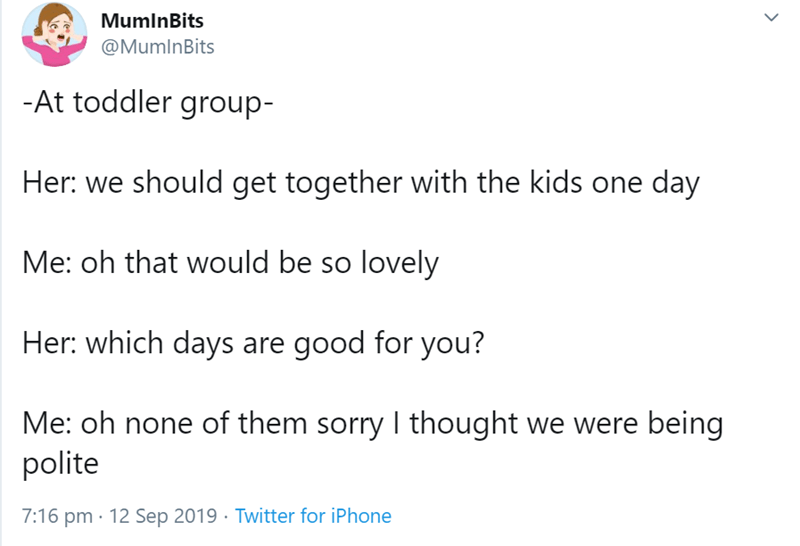 Text - MumlnBits @MumlnBits -At toddler group- Her: we should get together with the kids one day Me: oh that would be so lovely Her: which days are good for you? Me: oh none of them sorry thought we were being polite 7:16 pm 12 Sep 2019 Twitter for iPhone