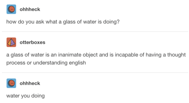 Text - ohhheck how do you ask what a glass of water is doing? otterboxes a glass of water is an inanimate object and is incapable of having a thought process or understanding english ohhheck water you doing