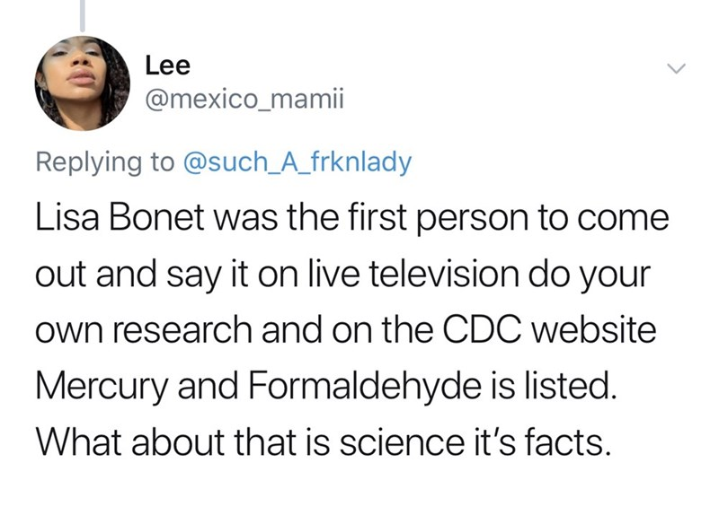 Text - Lee @mexico_mamii Replying to @such_A_frknlady Lisa Bonet was the first person to come out and say it on live television do your own research and on the CDC website Mercury and Formaldehyde is listed. What about that is science it's facts.