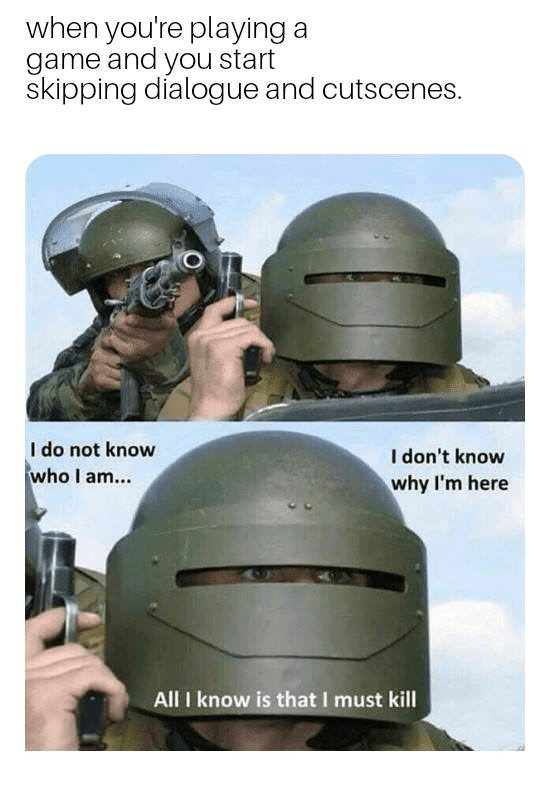 Helmet - when you're playing a game and you start skipping dialogue and cutscenes. I do not know who I am.. I don't know why I'm here All I know is that I must kill