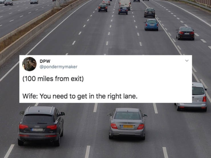 Road - DPW @pondermymaker (100 miles from exit) Wife: You need to get in the right lane.