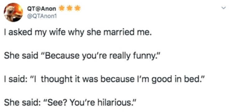 """Text - QT@Anon @QTAnon1 I asked my wife why she married me. She said """"Because you're really funny."""" I said: """"I thought it was because I'm good in bed."""" She said: """"See? You're hilarious."""""""