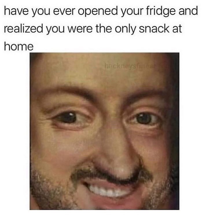 Face - have you ever opened your fridge and realized you were the only snack at home hackneys fes