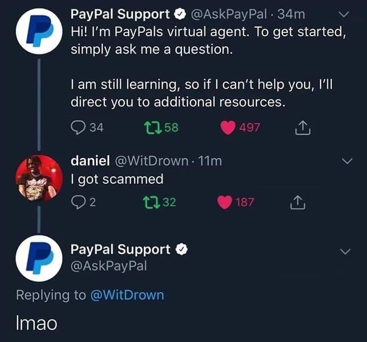 Text - PayPal Support @AskPayPal 34m Hi! I'm PayPals virtual agent. To get started, simply ask me a question. I am still learning, so if I can't help you, I'll direct you to additional resources. t58 497 34 daniel @WitDrown 11m I got scammed 2 t.32 187 PayPal Support @AskPayPal Replying to @WitDrown Imao