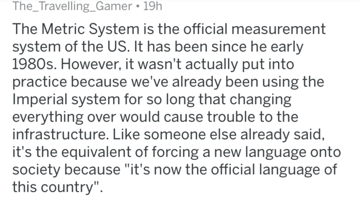 """Text - The_Travelling_Gamer 19h The Metric System is the official measurement system of the US. It has been since he early 1980s. However, it wasn't actually put into practice because we've already been using the Imperial system for so long that changing everything over would cause trouble to the infrastructure. Like someone else already said, it's the equivalent of forcing a new language onto society because """"it's now the official language of this country"""""""