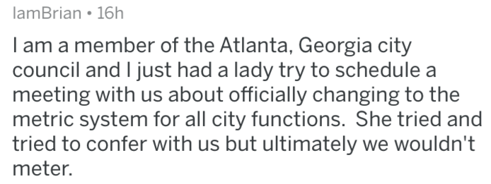 Text - lamBrian 16h I am a member of the Atlanta, Georgia city council and I just had a lady try to schedule a meeting with us about officially changing to the metric system for all city functions. She tried and tried to confer with us but ultimately we wouldn't meter.
