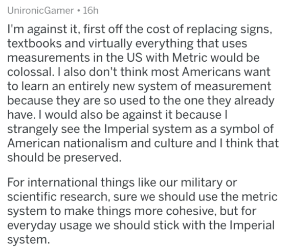 Text - UnironicGamer 16h I'm against it, first off the cost of replacing signs, textbooks and virtually everything that uses measurements in the US with Metric would be colossal. I also don't think most Americans want to learn an entirely new system of measurement because they are so used to the one they already have. I would also be against it because I strangely see the Imperial system as a symbol of American nationalism and culture and I think that should be preserved. For international thing