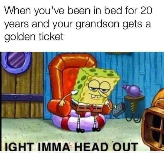Cartoon - When you've been in bed for 20 years and your grandson gets a golden ticket IGHT IMMA HEAD OUT