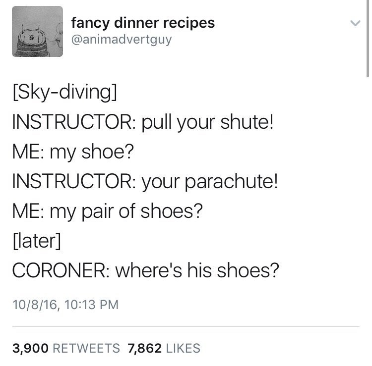 Text - fancy dinner recipes @animadvertguy [Sky-diving] INSTRUCTOR: pull your shute! ME: my shoe? INSTRUCTOR: your parachute! ME: my pair of shoes? later] CORONER: where's his shoes? 10/8/16, 10:13 PM 3,900 RETWEETS 7,862 LIKES