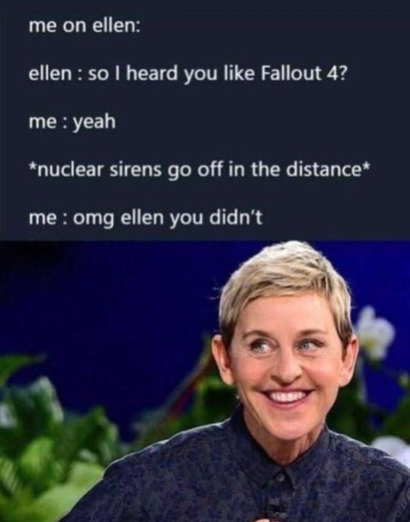 Text - me on ellen: ellen: so I heard you like Fallout 4? me: yeah nuclear sirens go off in the distance* me:omg ellen you didn't