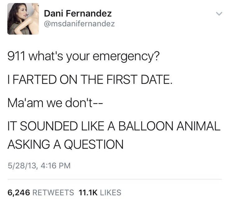 Text - Dani Fernandez @msdanifernandez 911 what's your emergency? IFARTED ON THE FIRST DATE. Ma'am we don't-- IT SOUNDED LIKE A BALLOON ANIMAL ASKING A QUESTION 5/28/13, 4:16 PM 6,246 RETWEETS 11.1K LIKES
