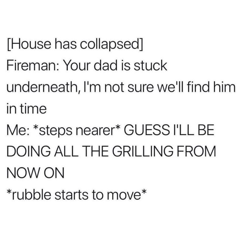 Text - [House has collapsed] Fireman: Your dad is stuck underneath, I'm not sure we'll find him in time Me: *steps nearer* GUESS I'LL BE DOING ALL THE GRILLING FROM NOW ON *rubble starts to move*