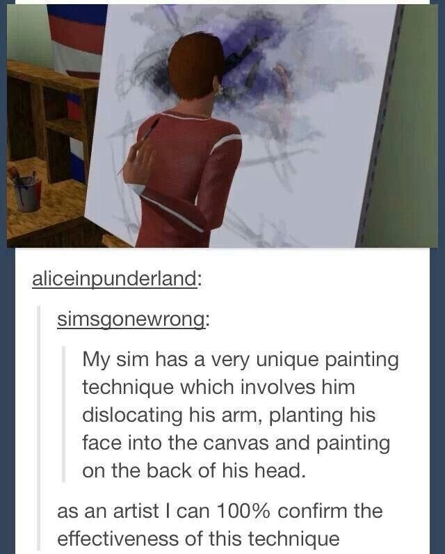Text - aliceinpunderland: simsgonewrong: My sim has a very unique painting technique which involves him dislocating his arm, planting his face into the canvas and painting the back of his head. as an artist I can 100 % confirm the effectiveness of this technique