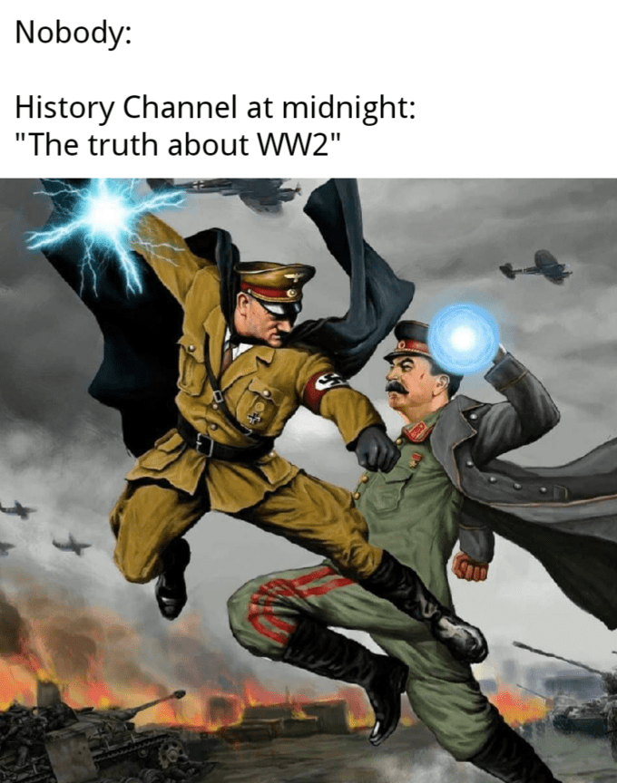 """Fictional character - Nobody: History Channel at midnight: """"The truth about WW2"""""""